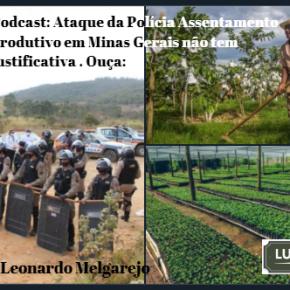 Podcast: Ataque da Polícia a Assentamento produtivo em Minas Gerais não tem justificativa diz LeonardoMelgarejo